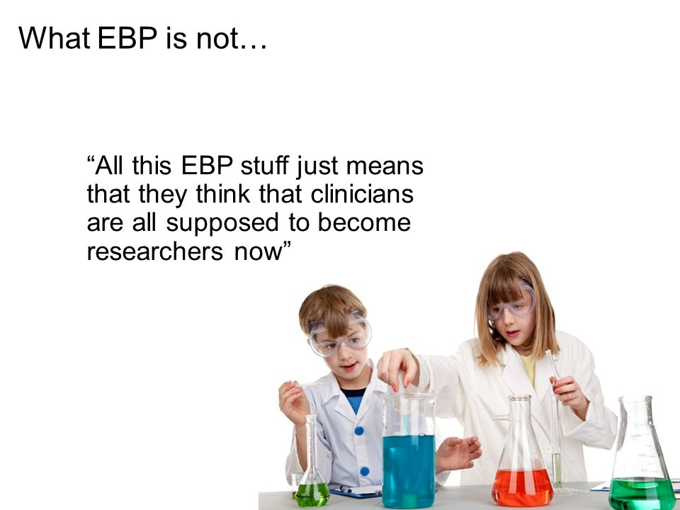 What EBP is not… All this EBP stuff just means that they think that clinicians are all supposed to become researchers now