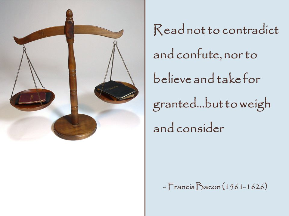 Read not to contradict and confute, nor to believe and take for granted…but to weigh and consider - Francis Bacon ( )