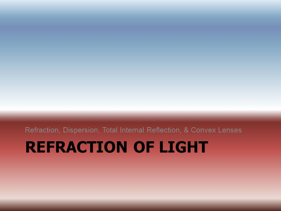 Refraction, Dispersion, Total Internal Reflection, & Convex Lenses