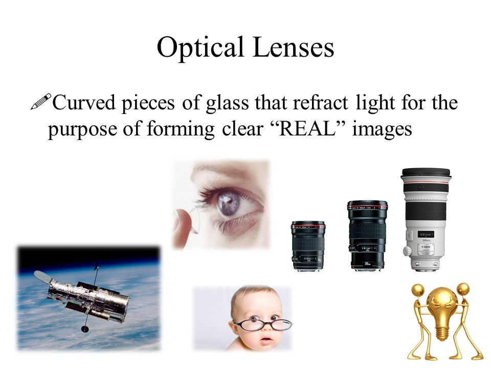Optical Lenses Curved pieces of glass that refract light for the purpose of forming clear REAL images.