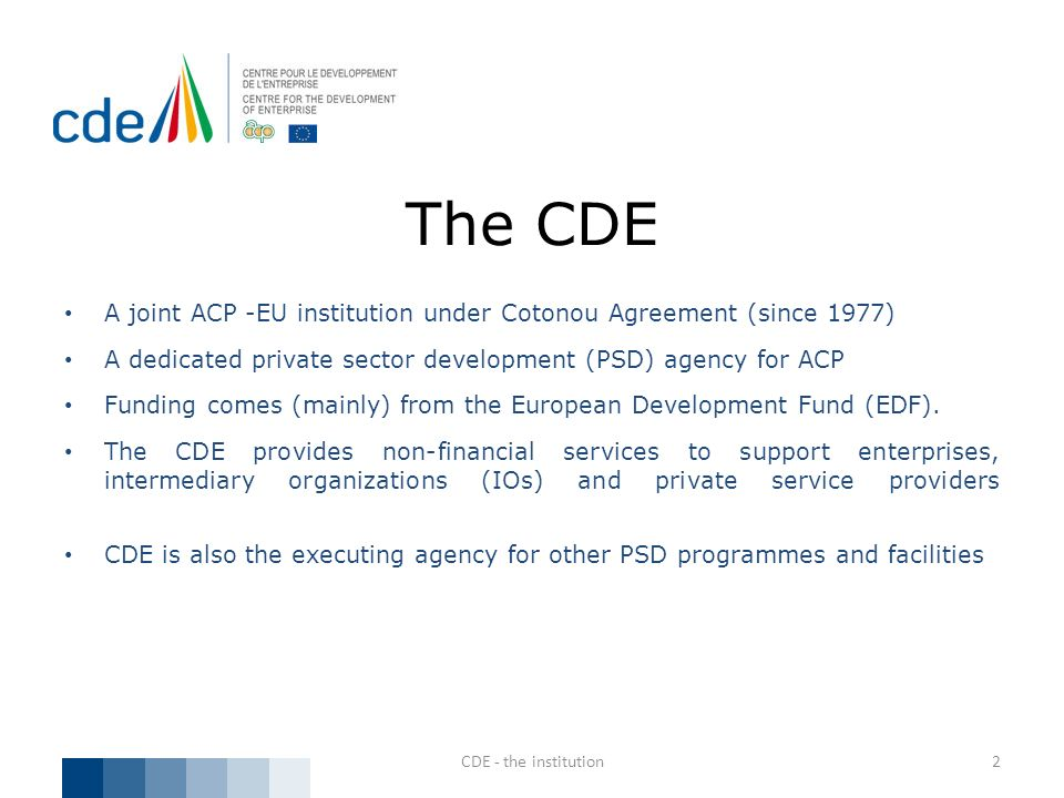 The CDE A joint ACP -EU institution under Cotonou Agreement (since 1977) A dedicated private sector development (PSD) agency for ACP.