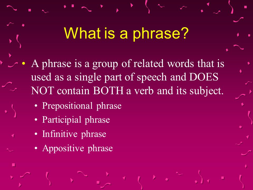 What is a phrase A phrase is a group of related words that is used as a single part of speech and DOES NOT contain BOTH a verb and its subject.