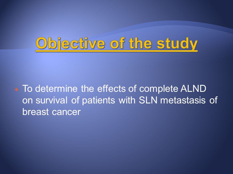 Objective of the study To determine the effects of complete ALND on survival of patients with SLN metastasis of breast cancer.