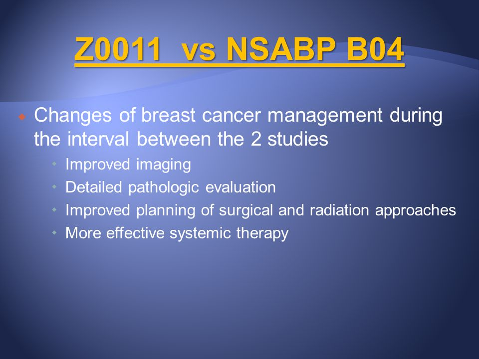 Z0011 vs NSABP B04 Changes of breast cancer management during the interval between the 2 studies. Improved imaging.