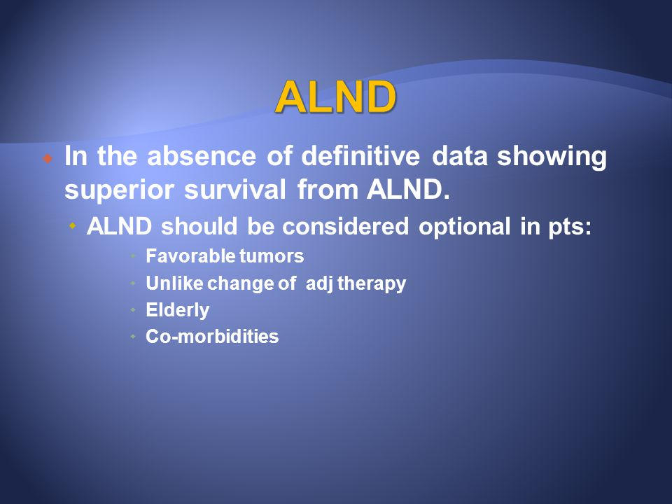 ALND In the absence of definitive data showing superior survival from ALND. ALND should be considered optional in pts: