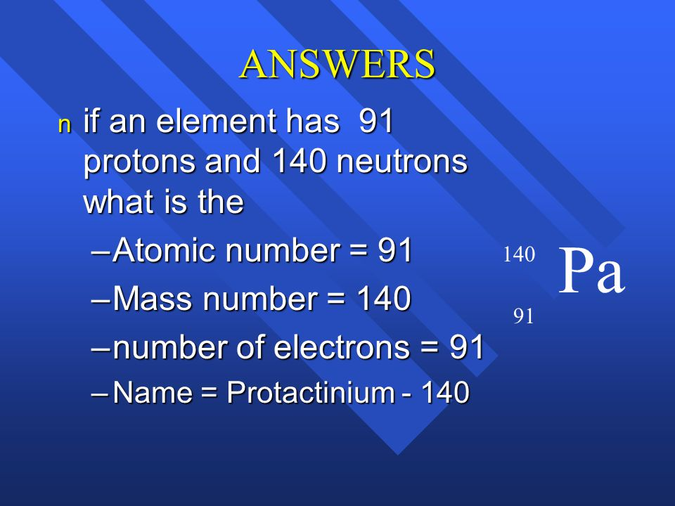 ANSWERS if an element has 91 protons and 140 neutrons what is the