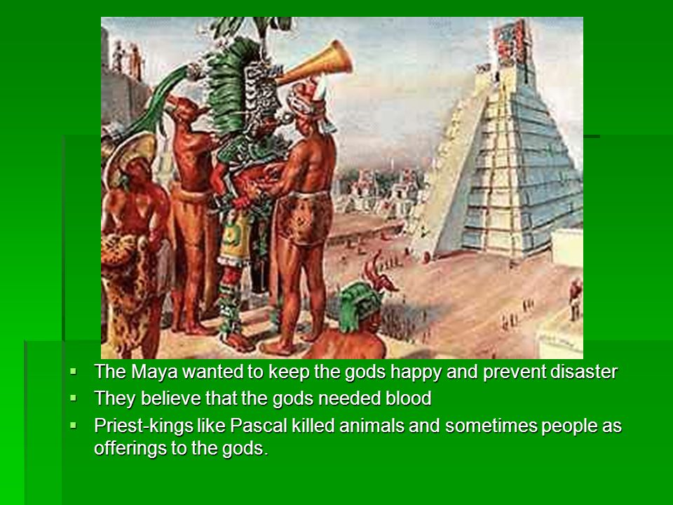 The Maya wanted to keep the gods happy and prevent disaster