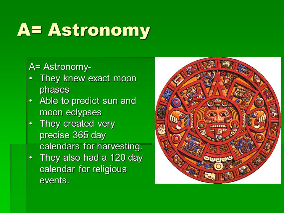 A= Astronomy A= Astronomy- They knew exact moon phases