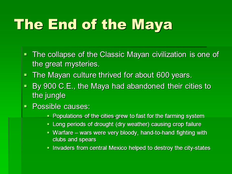 The End of the Maya The collapse of the Classic Mayan civilization is one of the great mysteries. The Mayan culture thrived for about 600 years.