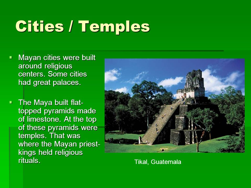 Cities / Temples Mayan cities were built around religious centers. Some cities had great palaces.