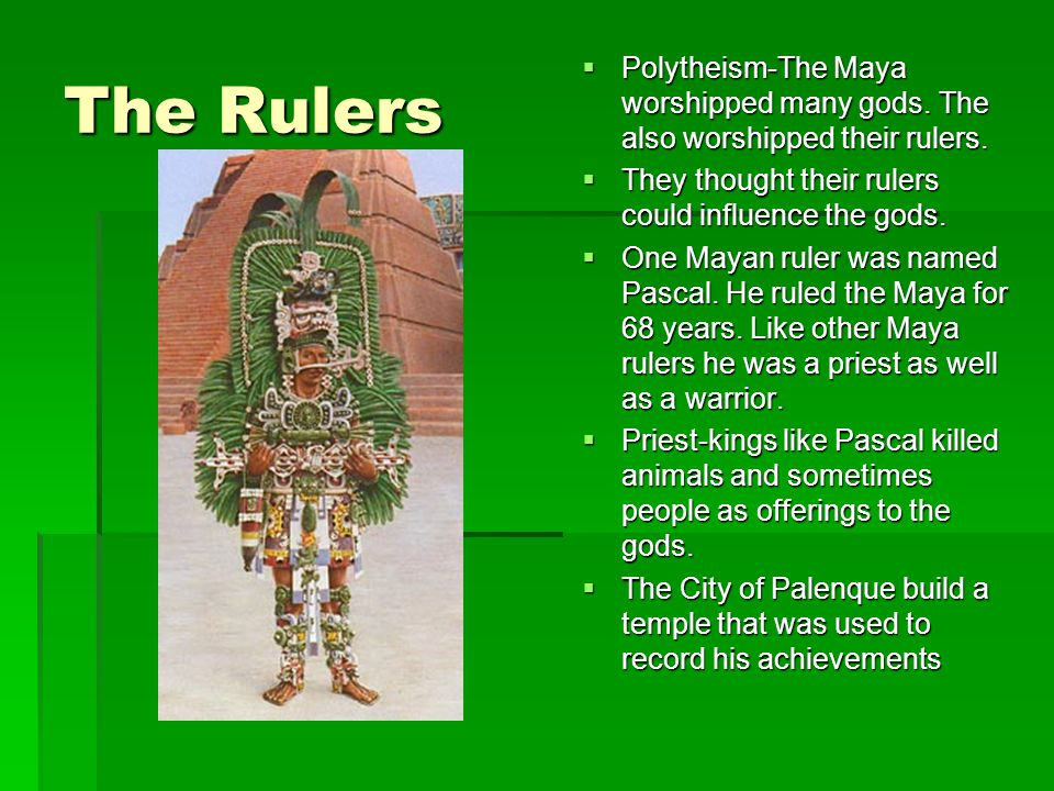 The Rulers Polytheism-The Maya worshipped many gods. The also worshipped their rulers. They thought their rulers could influence the gods.
