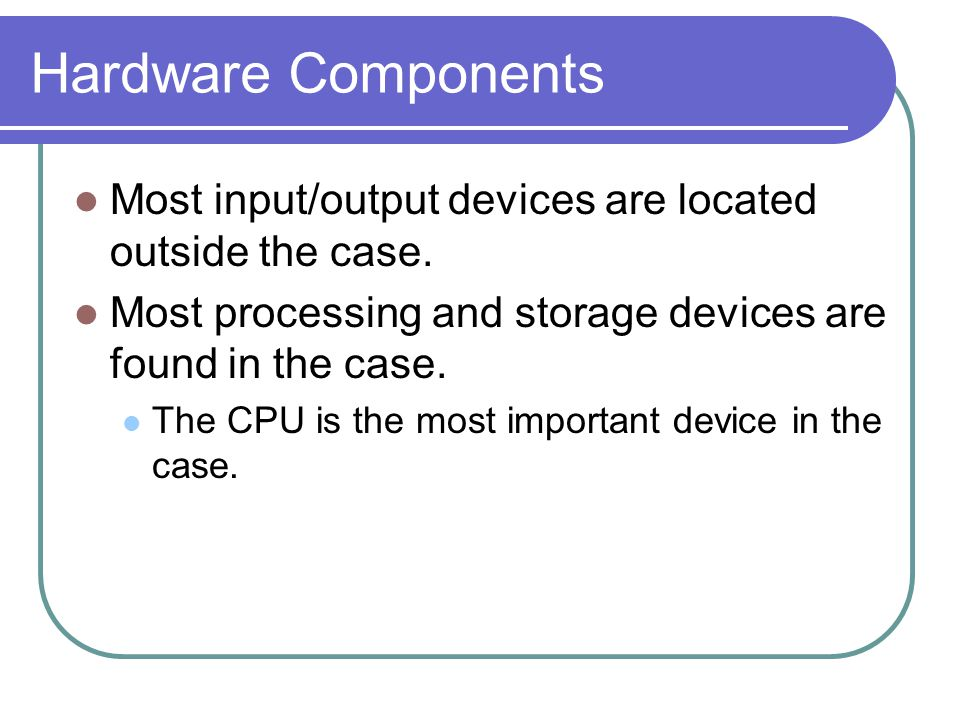 Hardware Components Most input/output devices are located outside the case. Most processing and storage devices are found in the case.