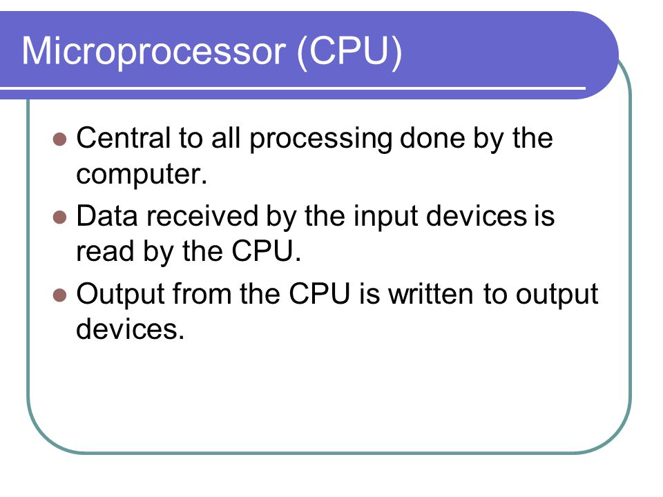 Microprocessor (CPU) Central to all processing done by the computer.