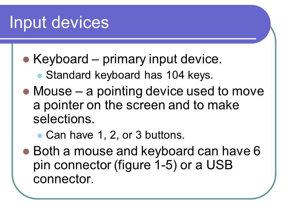 Input devices Keyboard – primary input device.