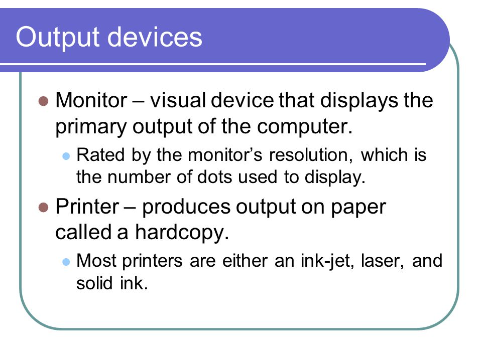 Output devices Monitor – visual device that displays the primary output of the computer.
