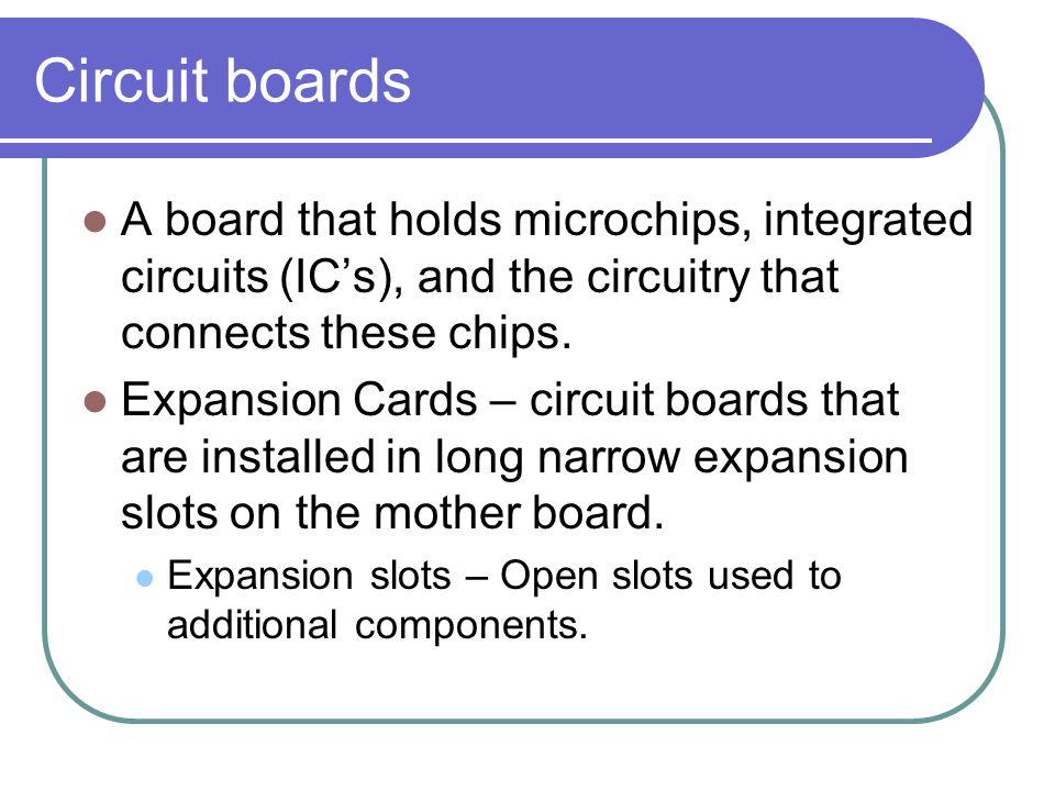 Circuit boards A board that holds microchips, integrated circuits (IC's), and the circuitry that connects these chips.