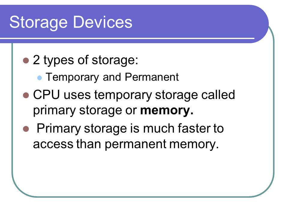 Storage Devices 2 types of storage: