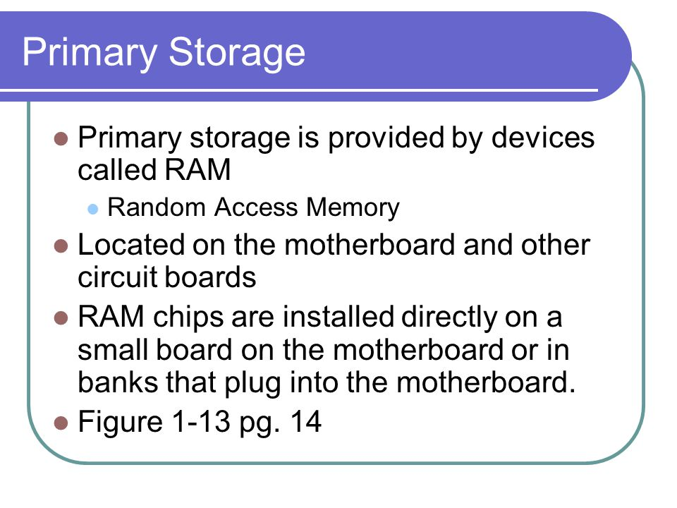 Primary Storage Primary storage is provided by devices called RAM