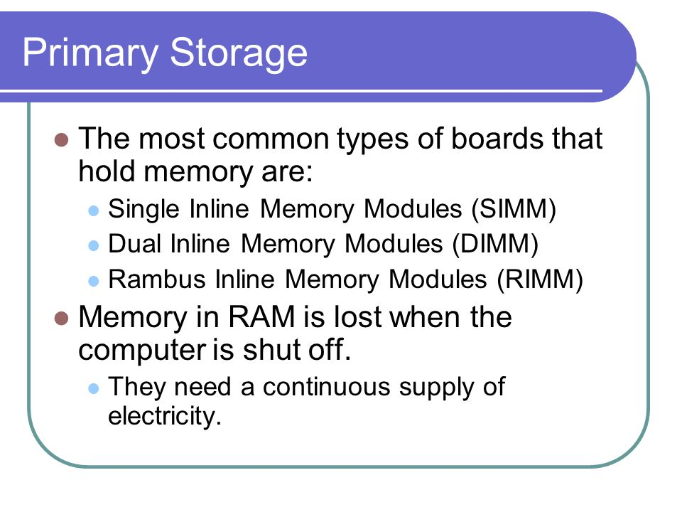 Primary Storage The most common types of boards that hold memory are: