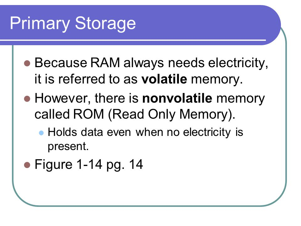 Primary Storage Because RAM always needs electricity, it is referred to as volatile memory.