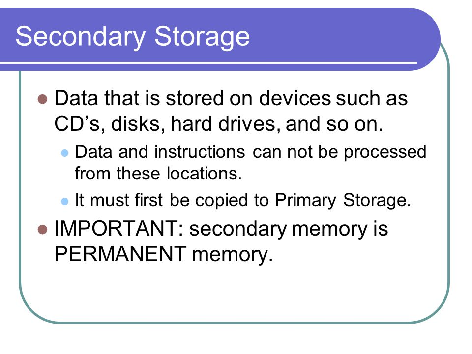 Secondary Storage Data that is stored on devices such as CD's, disks, hard drives, and so on.