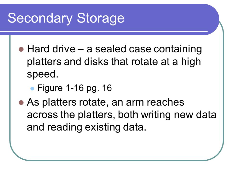 Secondary Storage Hard drive – a sealed case containing platters and disks that rotate at a high speed.