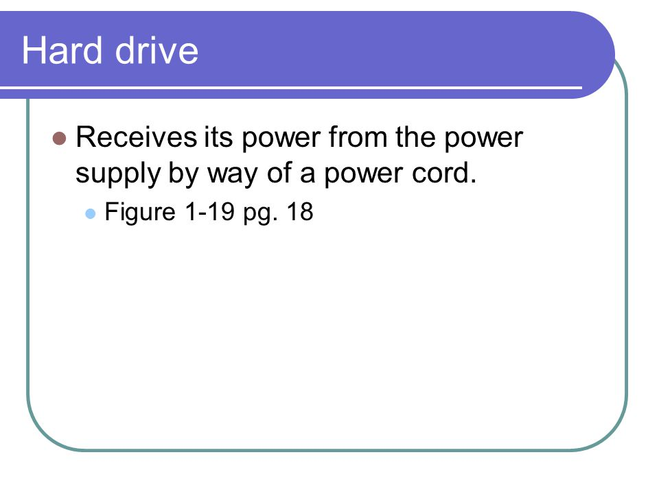 Hard drive Receives its power from the power supply by way of a power cord. Figure 1-19 pg. 18