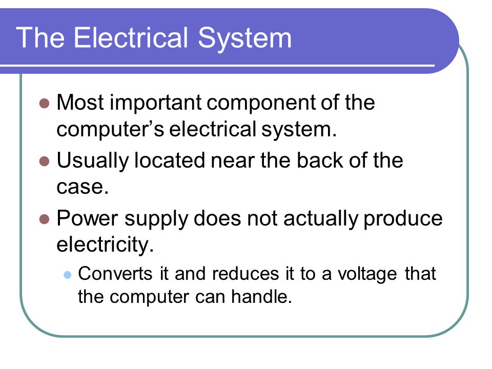The Electrical System Most important component of the computer's electrical system. Usually located near the back of the case.