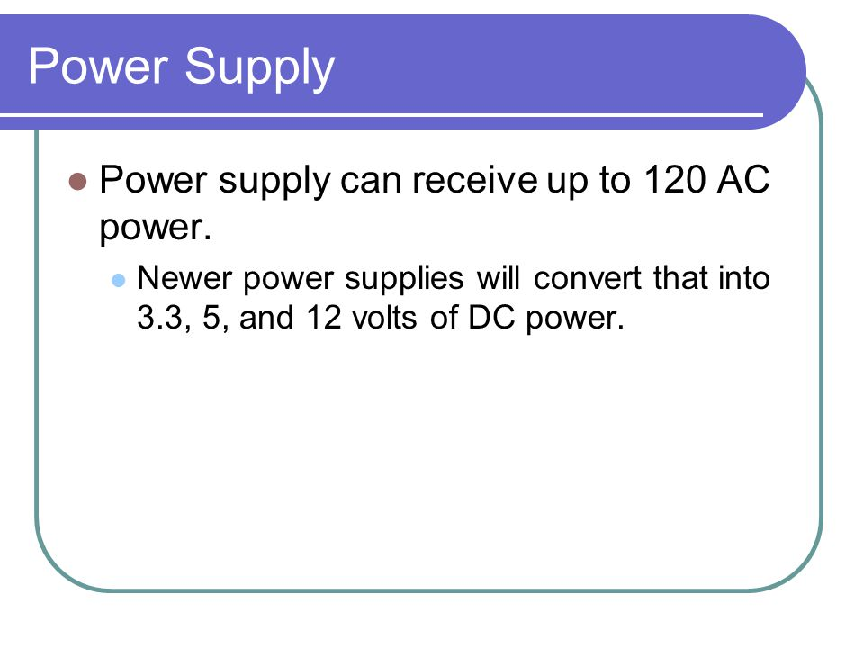 Power Supply Power supply can receive up to 120 AC power.
