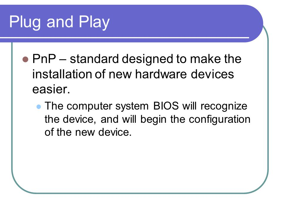 Plug and Play PnP – standard designed to make the installation of new hardware devices easier.