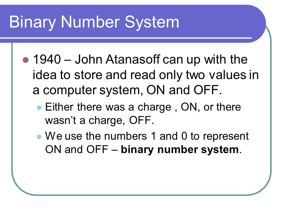 Binary Number System 1940 – John Atanasoff can up with the idea to store and read only two values in a computer system, ON and OFF.