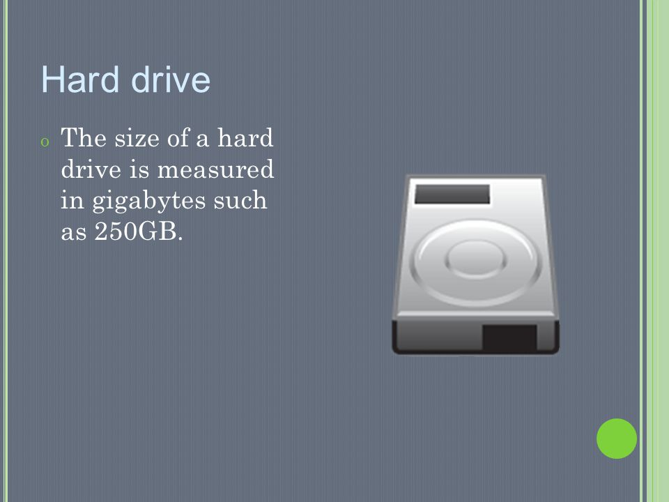 Hard drive The size of a hard drive is measured in gigabytes such as 250GB.