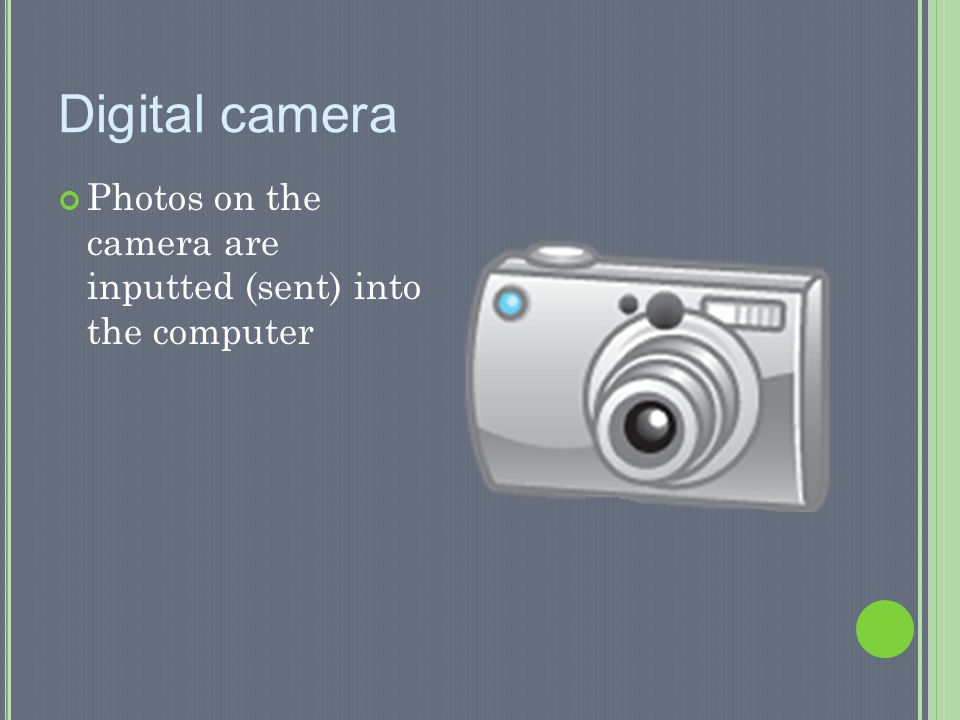 Digital camera Photos on the camera are inputted (sent) into the computer