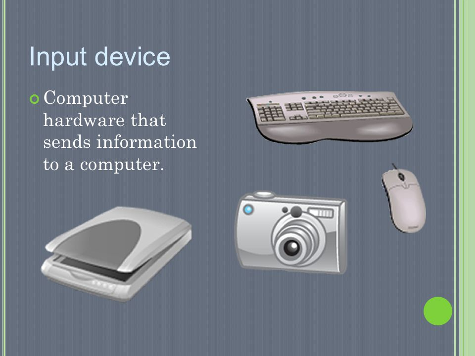Input device Computer hardware that sends information to a computer.