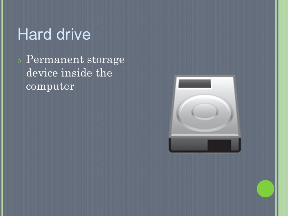 Hard drive Permanent storage device inside the computer