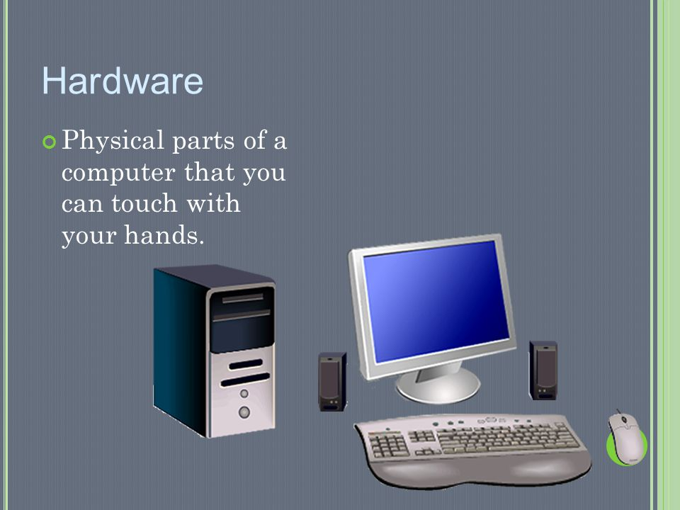 Hardware Physical parts of a computer that you can touch with your hands.