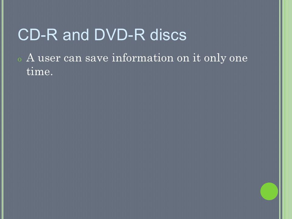CD-R and DVD-R discs A user can save information on it only one time.