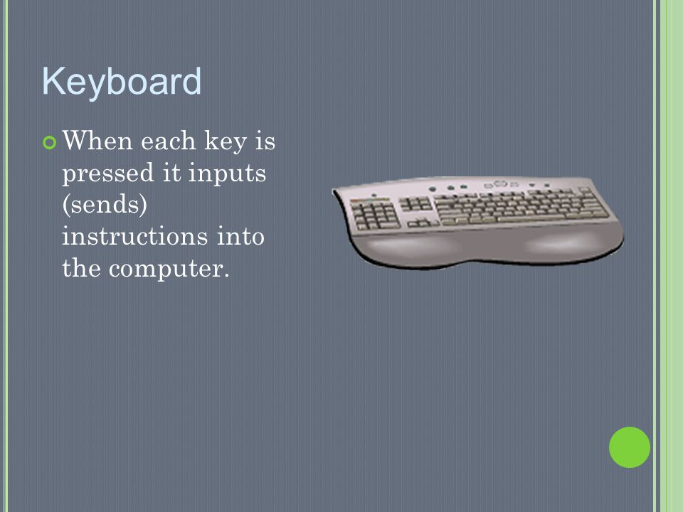 Keyboard When each key is pressed it inputs (sends) instructions into the computer.