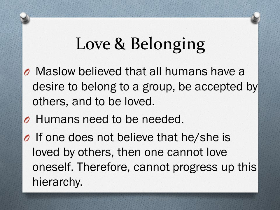Love & Belonging Maslow believed that all humans have a desire to belong to a group, be accepted by others, and to be loved.