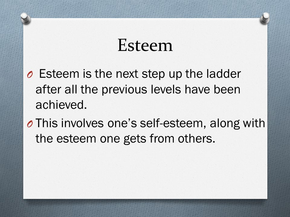 Esteem Esteem is the next step up the ladder after all the previous levels have been achieved.