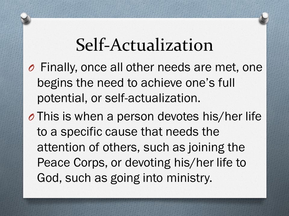 Self-Actualization Finally, once all other needs are met, one begins the need to achieve one's full potential, or self-actualization.