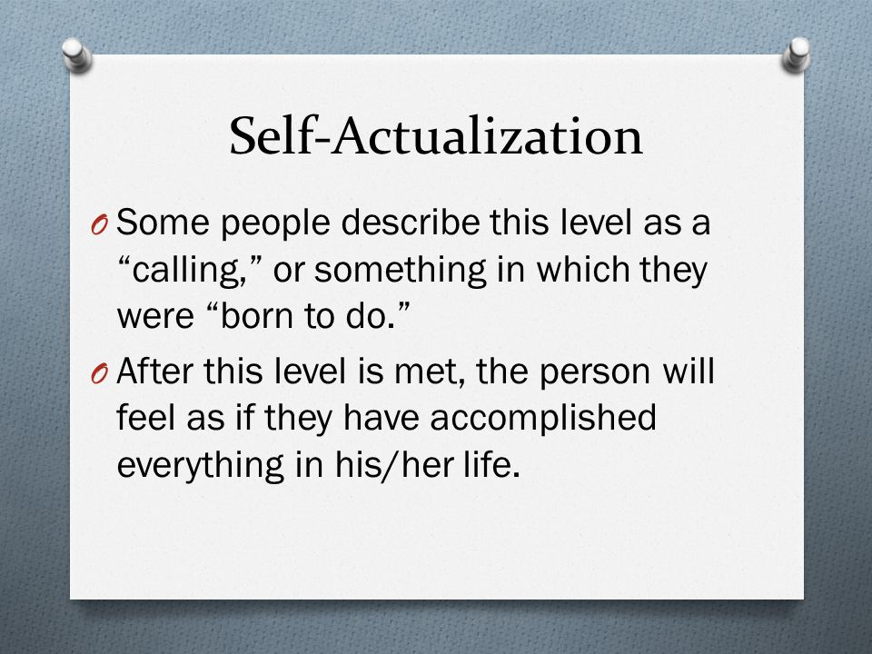 Self-Actualization Some people describe this level as a calling, or something in which they were born to do.