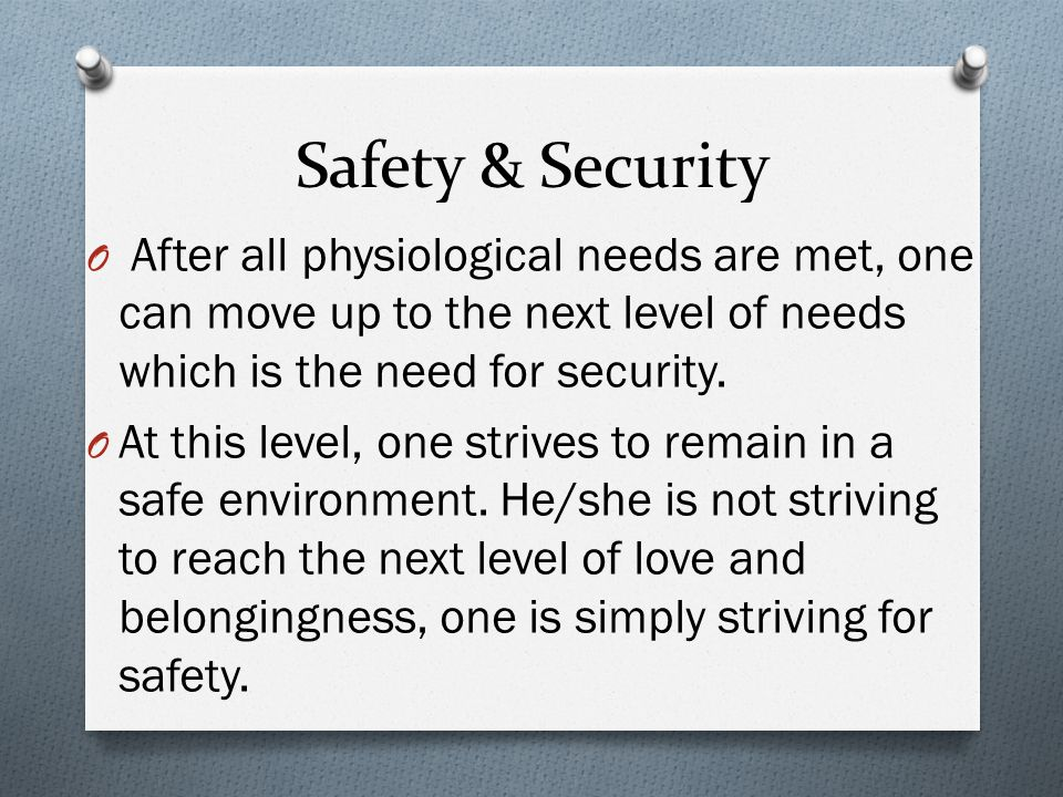 Safety & Security After all physiological needs are met, one can move up to the next level of needs which is the need for security.