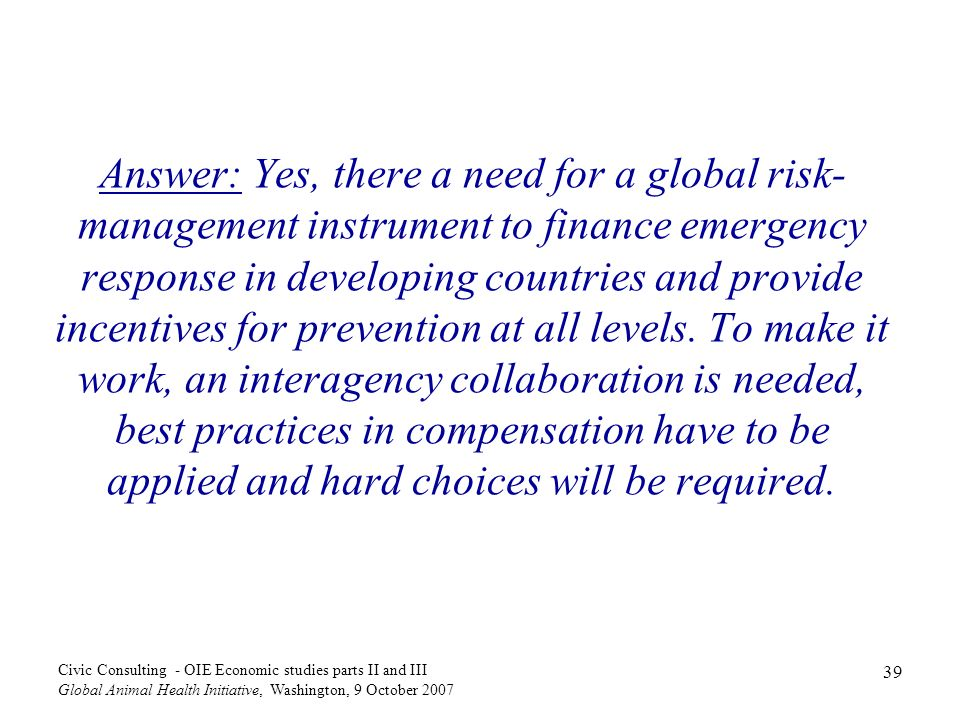 Answer: Yes, there a need for a global risk-management instrument to finance emergency response in developing countries and provide incentives for prevention at all levels. To make it work, an interagency collaboration is needed, best practices in compensation have to be applied and hard choices will be required.