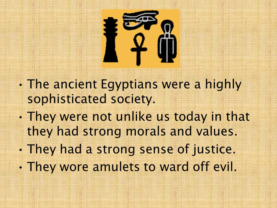 The ancient Egyptians were a highly sophisticated society.