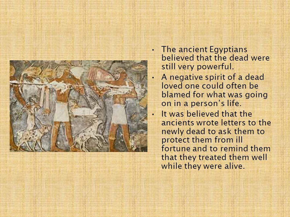The ancient Egyptians believed that the dead were still very powerful.
