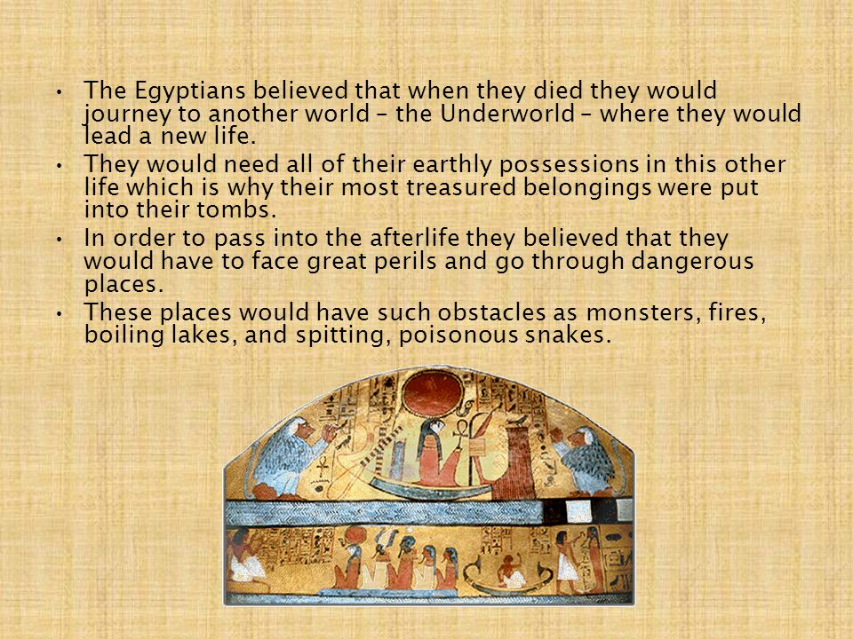 The Egyptians believed that when they died they would journey to another world – the Underworld – where they would lead a new life.