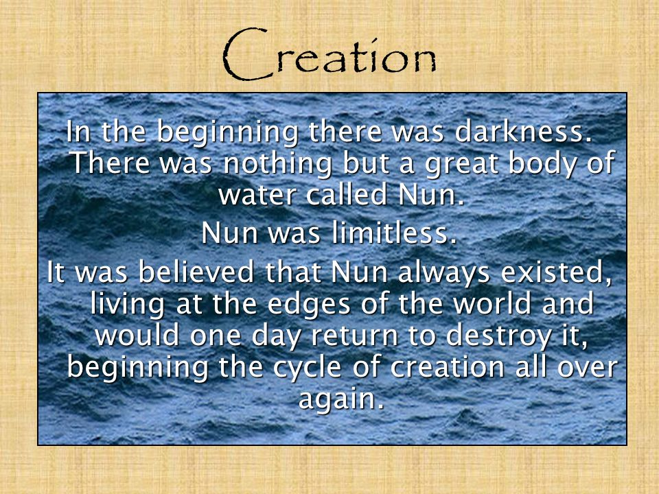 Creation In the beginning there was darkness. There was nothing but a great body of water called Nun.