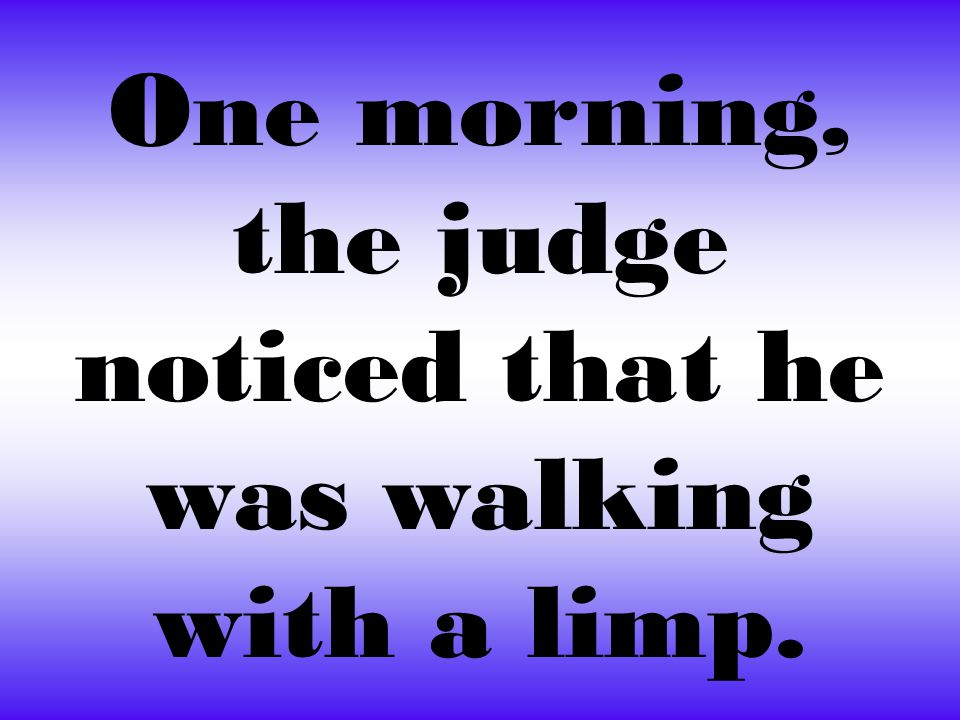 One morning, the judge noticed that he was walking with a limp.