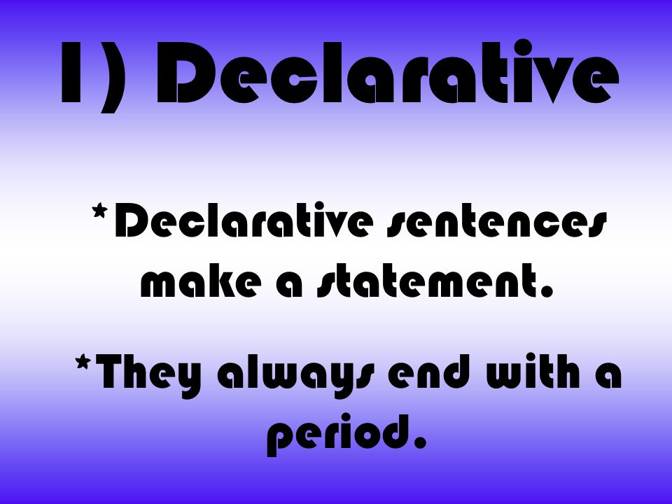 1) Declarative *Declarative sentences make a statement.